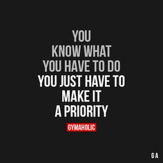 You Know What You Have To Do You just have to make it a priority. https://www.gymaholic.co