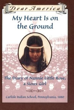 My Heart is on the Ground: the Diary of Nannie Little Rose, a Sioux Girl, Carlisle Indian School, Pennsylvania, 1880 Ann Rinaldi 0590149229 9780590149228 An acclaimed historical novelist makes her Dear America debut with the Got Books, I Love Books, Books To Read, Historical Quotes, Historical Fiction, Dear America Books, The Nanny Diaries, Little Rose, Carlisle