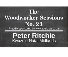 The Woodworker Sessions - Ten Questions with Peter Ritchie of the Kwazulu-Natal Midlands