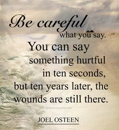 Be careful what you say. You can say something hurtful in ten seconds, but ten years later, the wounds are still there. ~Joel Osteen