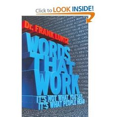 Words That Work: It's Not What You Say, It's What People Hear - Great book! Dr Frank Luntz
