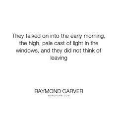 """Raymond Carver - """"They talked on into the early morning, the high, pale cast of light in the windows,..."""". light, pain, loss, acceptance, grief, morning, leaving, talk, pale, windows"""
