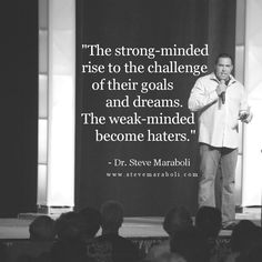 The strong-minded rise to the challenge of their goals and dreams. The weak-minded become haters. - Steve Maraboli