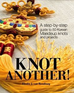 Knot Another: A step-by-step guide to 50 Korean Maedeup knots and projects by ElsabeJ. van Rensburg