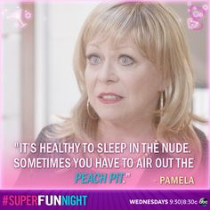 """It's healthy to sleep in the nude. Sometime you have to air out the peach pit."" - Pamela"
