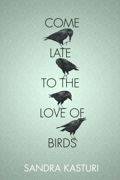 Come Late to the Love of Birds by Sandra Kasturi; design by Erik Mohr (Tightrope Books)