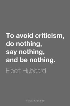 """""""To avoid criticism, do nothing, say nothing, and be nothing.""""  ― Elbert Hubbard"""