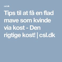 Tips til at få en flad mave som kvinde via kost - Den rigtige kost! | csl.dk