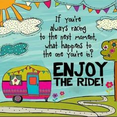 If you're always racing to the next moment what happens to the one you're in? Slow down and enjoy your ride!!