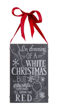 I'm dreaming OF A WHITE CHRISTMAS…BUT if the white runs out I'LL DRINK THE RED.