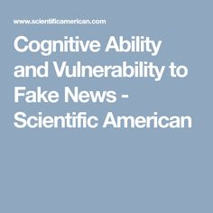 Cognitive Ability and Vulnerability to Fake News - Scientific American