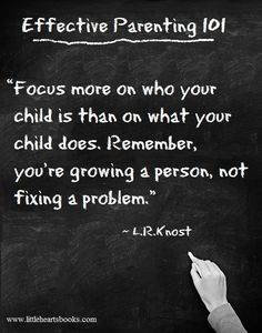 """""""Focus more on who your child is than on what your child does. Remember, you're growing a person, not fixing a problem."""" ~ L.R.Knost <3 www.littleheartsbooks.com"""
