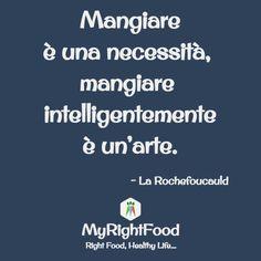Mangiare è una necessità, mangiare intelligentemente è un'arte. -La Rochefoucauld  www.myrightfood.com #alimentazione #dieta #dietagrupposanguigno #senzaglutine