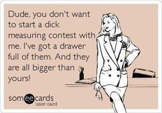 Dude, you don't want to start a dick measuring contest with me.  I've got a drawer full of them.  And they are all bigger than yours!
