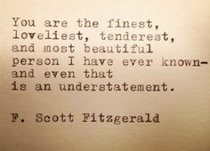 """""""You are the finest, loveliest, tenderest, and most beautiful person I have ever known- and even that is an understatement."""" — F. Scott Fitzgerald"""