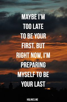 """Maybe I'm too late to be your first. But right now I'm preparing myself to be your last."""