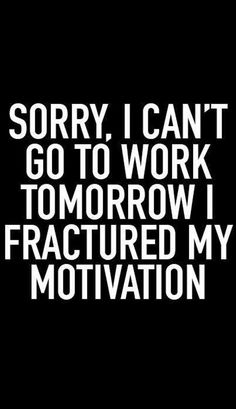 Sorry, I can't go to work tomorrow, I fractured my motiviation...