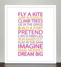Fly a kite, jump in puddles, climb trees, lie in the grass, build a fort, pretend, catch fireflies, run barefoot, play in the rain, imagine, make mudpies, dream big.