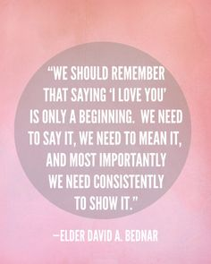 """We should remember that saying 'I love you' is only a beginning. We need to say it, we need to mean it, and most importantly we need consistently to show it."""