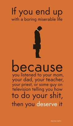 If you end up with a boring miserable life because you listened to your mom, your dad, your teacher, you priest, or some guy on television telling you how to do your shit, then you deserve it sayings-expressions