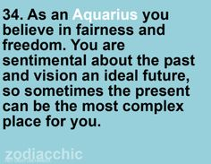 aquarius. I spend a lot of time trying to forget my past that when I do reflect, it reminds me that my past has molded me into the person I am today. I spend a lot of time planning and thinking about what's next, I dismiss the now.