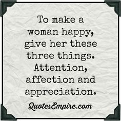 To make a woman happy, give her these three things. Attention, affection and appreciation. #quotes