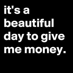 it's a beautiful day to give me money. - Post by jaybyrd on Boldomatic