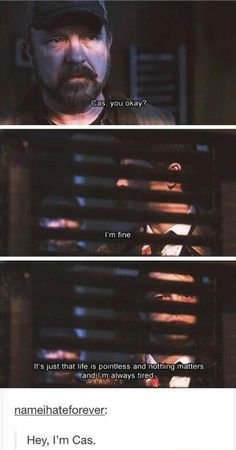 Cas: I'm fine. It's just that life is pointless and nothing matters and I'm always tired.