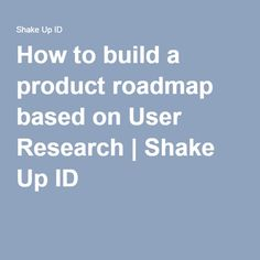 How to build a product roadmap based on User Research | Shake Up ID