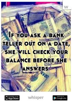 If you ask a bank teller out on a date, she will check your balance before she answers