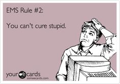 EMS Rule #2: You can't cure stupid.