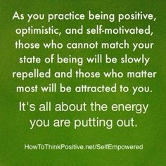 As you practice being positive, optimistic, & self-motivated, those who cannot match your state of being will be slowly repelled & those who matter most will be attracted to you. It's all about the energy you are putting out.