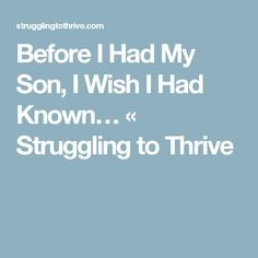 Before I Had My Son, I Wish I Had Known… « Struggling to Thrive