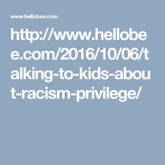 http://www.hellobee.com/2016/10/06/talking-to-kids-about-racism-privilege/
