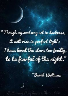 """Though my soul may set in darkness, It will rise in perfect light, I have loved the stars too fondly To be fearful of the night""   Sarah Williams"