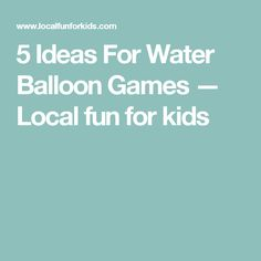 5 Ideas For Water Balloon Games — Local fun for kids