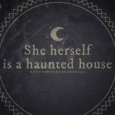 """She herself is a haunted house"""