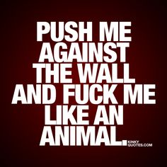 """""""Push me against the wall and fuck me like an animal."""" 