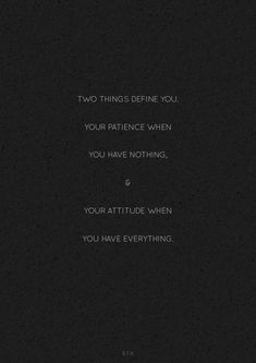 Two things define you. Your patience when you have nothing, & your attitude when you have everything.