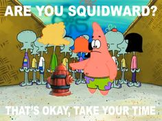 Patrick: Are you squidward? (silence) Patrick: That's okay, take your time.  Spongebob rules!