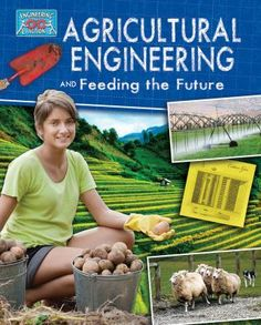"""Agricultural engineering and feeding the future by Anne Rooney: """"Agricultural engineers are in the front line in the challenge to provide a secure food supply for our world. This timely book explores how engineers design methods, as well as machinery for growing and harvesting crops, to make farming more efficient. Real-life examples help students understand key concepts related to this important profession. """""""