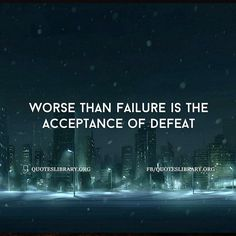 Worse Than Failure Is The Acceptance Of Defeat