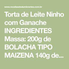 Torta de Leite Ninho com Ganache INGREDIENTES Massa: 200g de BOLACHA TIPO MAIZENA 140g de MANTEIGA SEM SAL (derretida) Recheio: 2 latas de LEITE CONDENSADO 4 colheres (sopa) de MANTEIGA SEM SAL 1 xícara (chá) de LEITE NINHO 60g de CREME DE LEITE Ganache: 600g de CHOCOLATE MEIO AMARGO 200g de...