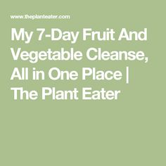 My 7-Day Fruit And Vegetable Cleanse, All in One Place   The Plant Eater