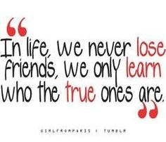 In life, we never lose friends, we only learn who
