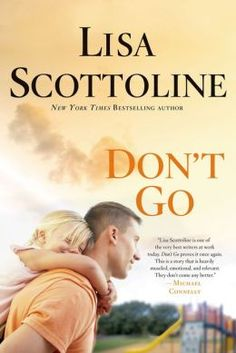 Don't Go by Lisa Scottoline - When Mike Scanlon is called to serve as an army doctor in Afghanistan, he's acutely aware of the dangers he'll face and the hardships it will cause his wife Chloe and newborn baby. However, in an ironic turn of events, as Mike operates on a wounded soldier in a war-torn country, Chloe dies at home, in an apparent household accident.  Devastated, he returns home to bury her, only to discover that the life he left behind has fallen apart.