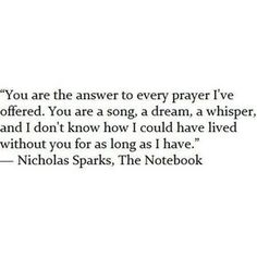 """""""You are the answer to every prayer I've offered. You are a song, a dream, a whisper, and I don't know how I could have lived without you for as long as I have.""""The Notebook quotes"""
