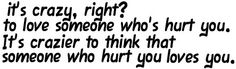 Exactly.. Once your logical brain starts working, you'll realize it was never really love. If they hurt you, it isn't love..