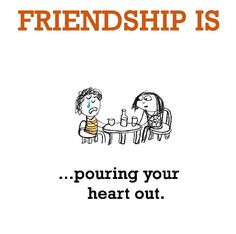 Friendship is, pouring your heart out. - Me Happy Me