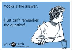 Vodka is the answer.  I just can't remember the question!